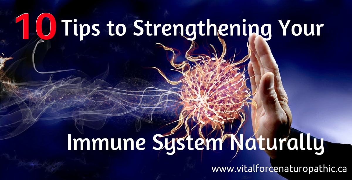 Vital Force Naturopathic Medicine: 10 Tips to Strengthening Your Immune System Naturally