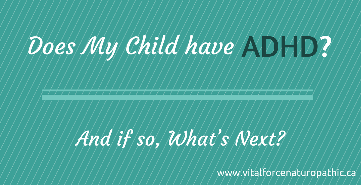 Vital Force Naturopathic: Does My Child Have ADHD? And if so, What's Next?